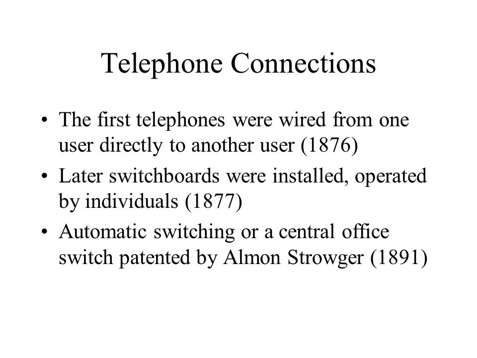 Telephone Connections The first telephones were wired from one user directly to another user (1876) Later switchboards were installed, operated by ind