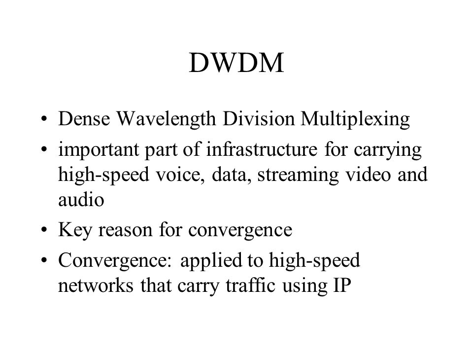 DWDM Dense Wavelength Division Multiplexing important part of infrastructure for carrying high-speed voice, data, streaming video and audio Key reason