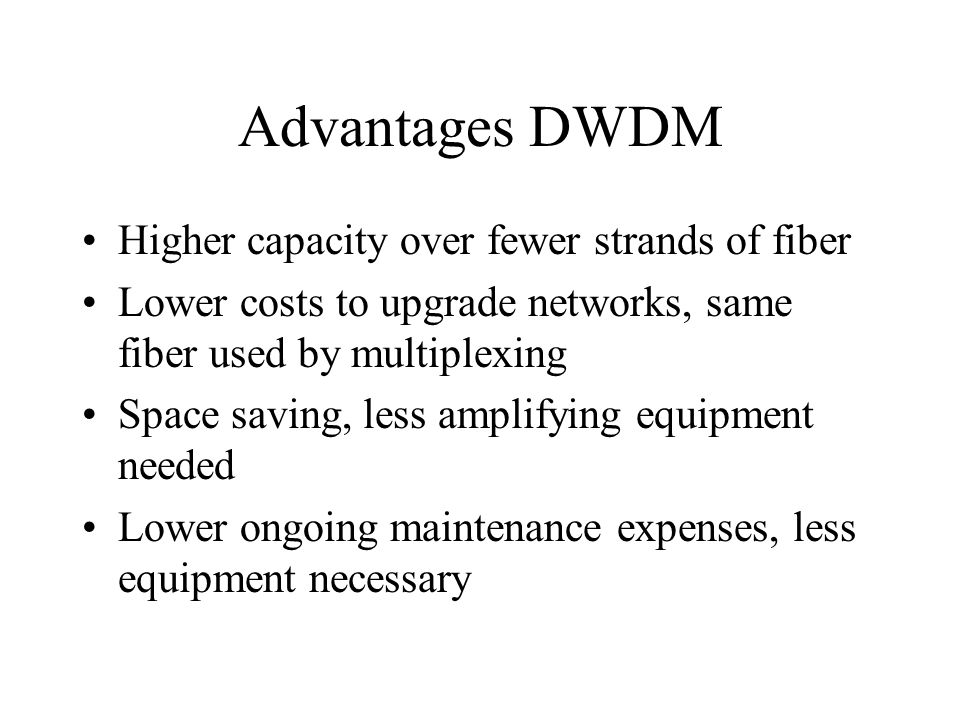 Advantages DWDM Higher capacity over fewer strands of fiber Lower costs to upgrade networks, same fiber used by multiplexing Space saving, less amplif