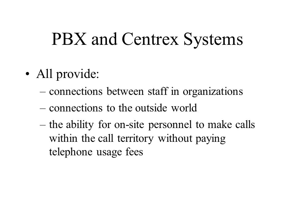 PBX and Centrex Systems Only difference between two systems: –location of equipment –ownership of equipment