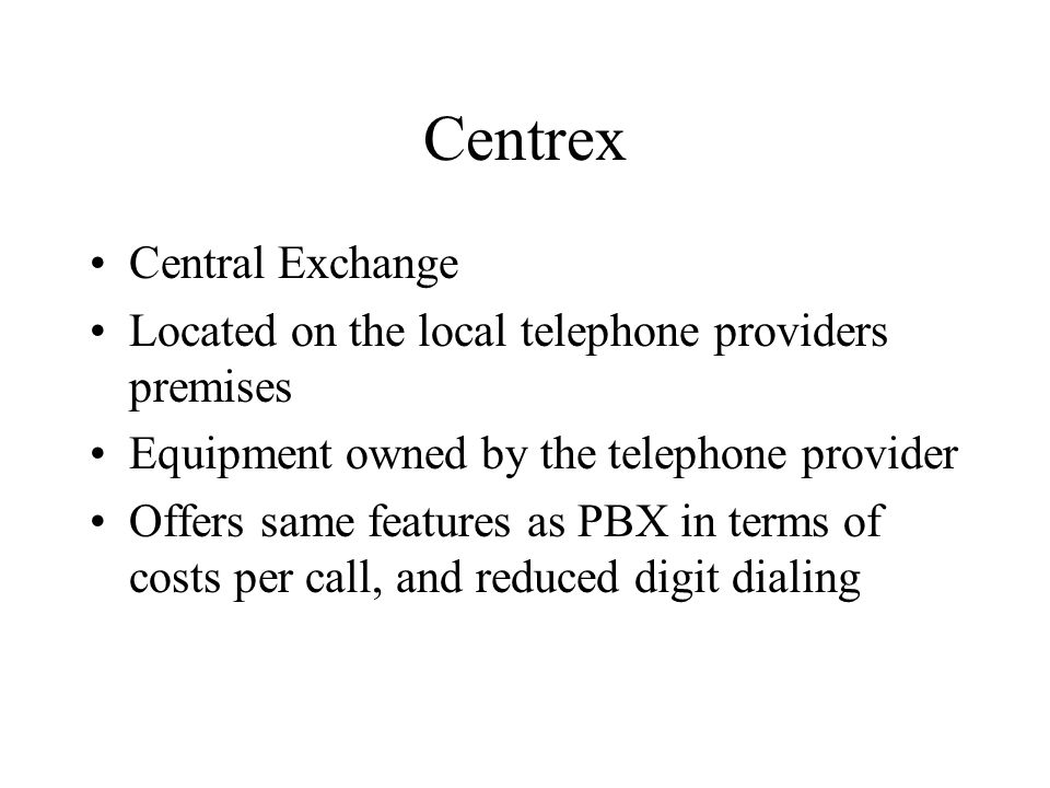 Centrex Central Exchange Located on the local telephone providers premises Equipment owned by the telephone provider Offers same features as PBX in te