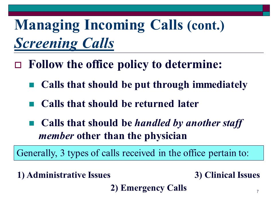 6 Managing Incoming Calls Calls should be answered promptly Greet the caller with the medical office name and your name Be courteous, calm, and pleasa