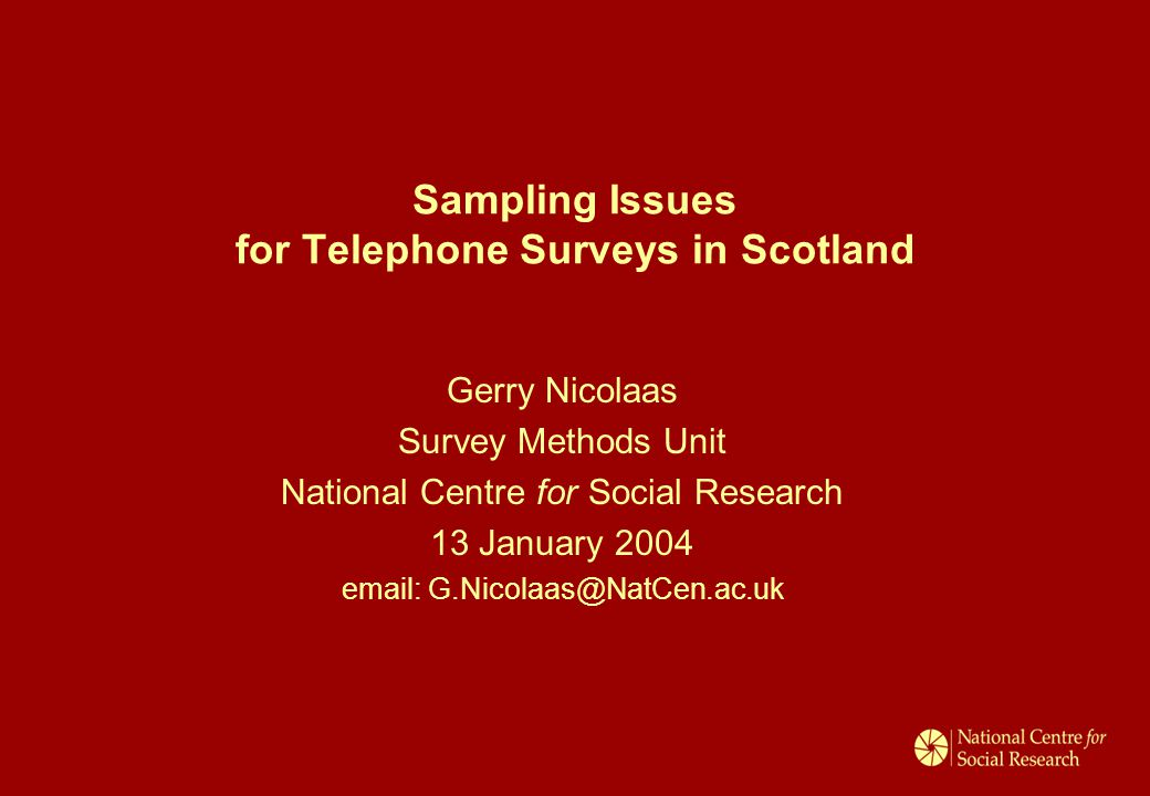 Sampling Issues for Telephone Surveys in Scotland Gerry Nicolaas Survey Methods Unit National Centre for Social Research 13 January 2004 email: G.Nicolaas@NatCen.ac.uk
