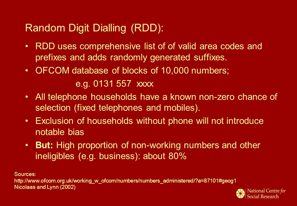 Random Digit Dialling (RDD): RDD uses comprehensive list of of valid area codes and prefixes and adds randomly generated suffixes. OFCOM database of b
