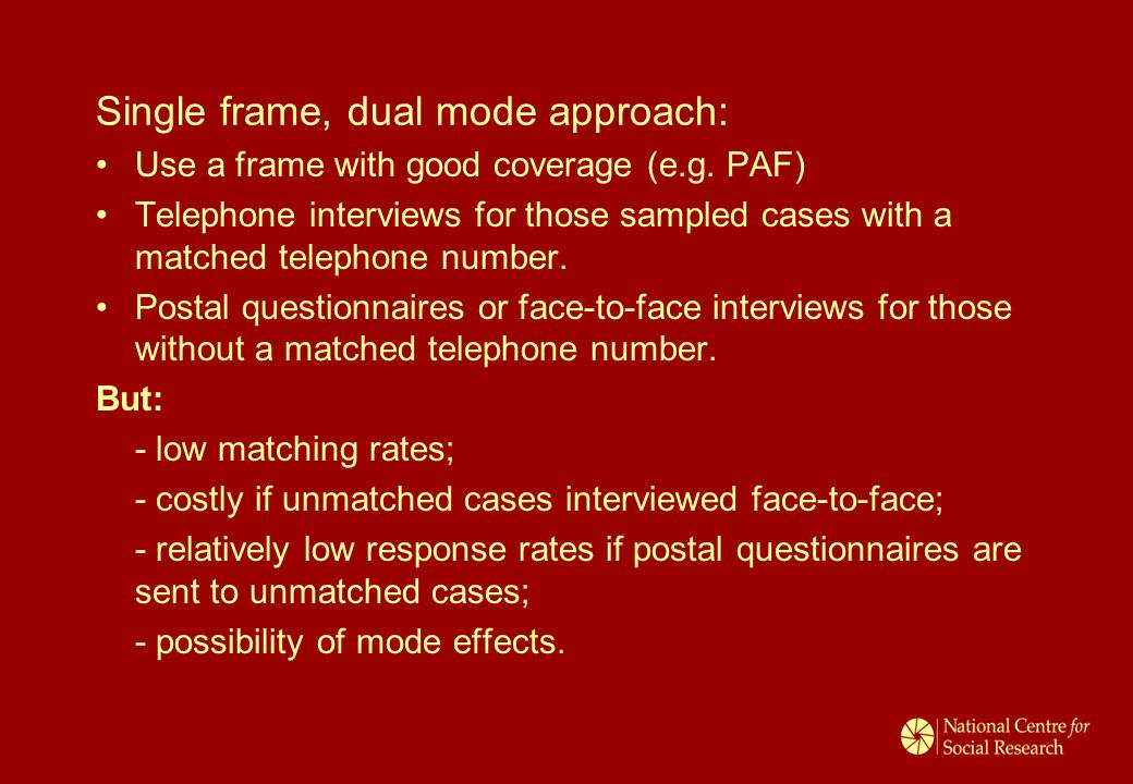 Single frame, dual mode approach: Use a frame with good coverage (e.g. PAF) Telephone interviews for those sampled cases with a matched telephone numb