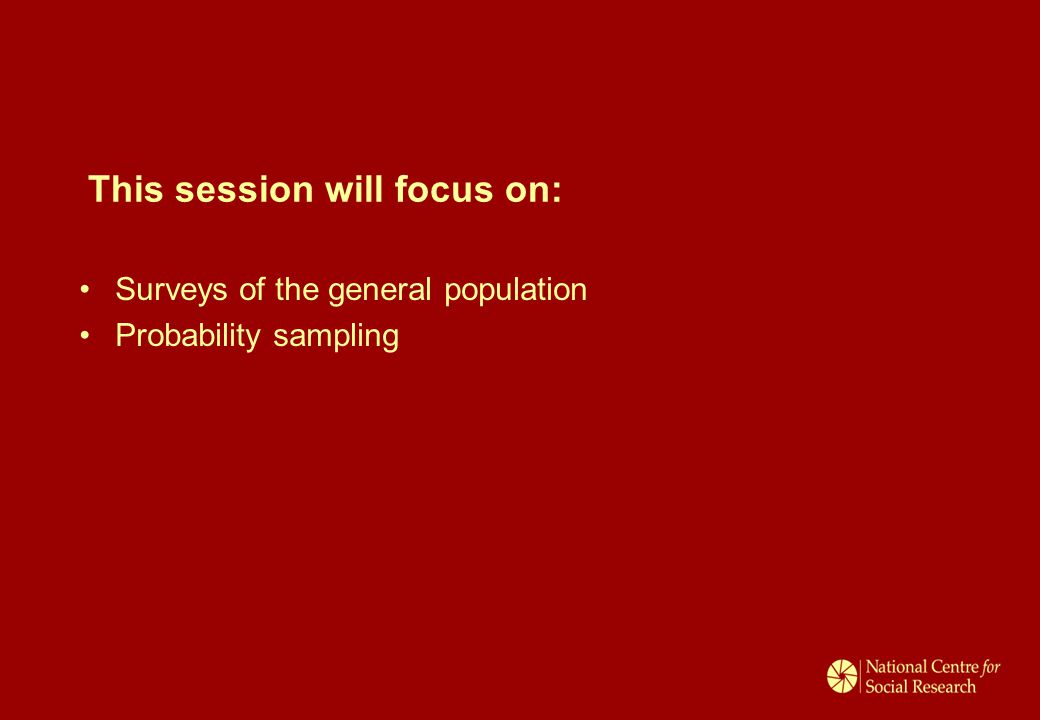 This session will focus on: Surveys of the general population Probability sampling