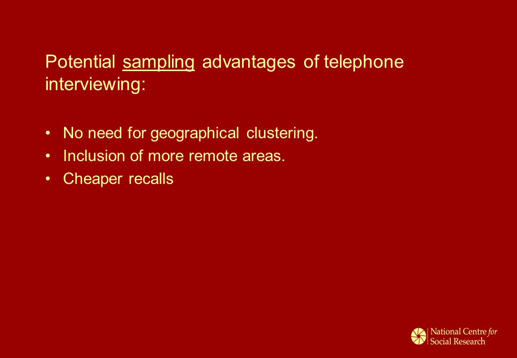 Potential sampling advantages of telephone interviewing: No need for geographical clustering. Inclusion of more remote areas. Cheaper recalls