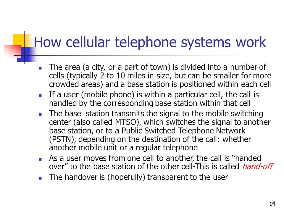 14 How cellular telephone systems work The area (a city, or a part of town) is divided into a number of cells (typically 2 to 10 miles in size, but ca