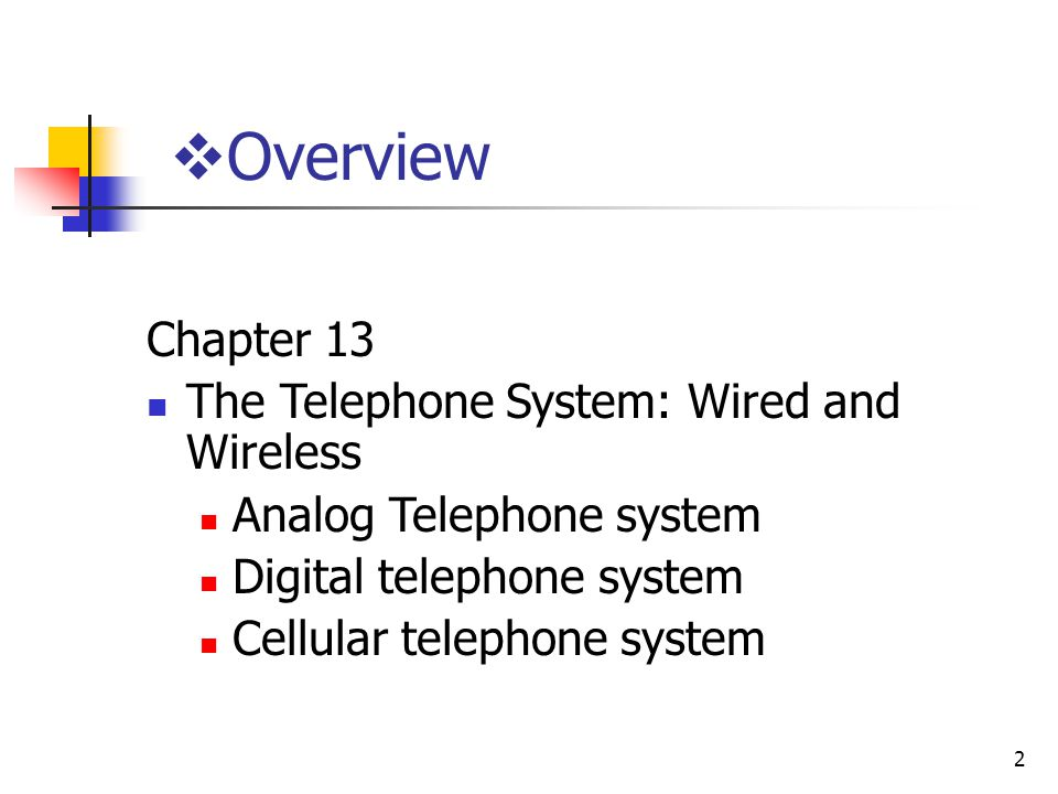 2 Overview Chapter 13 The Telephone System: Wired and Wireless Analog Telephone system Digital telephone system Cellular telephone system