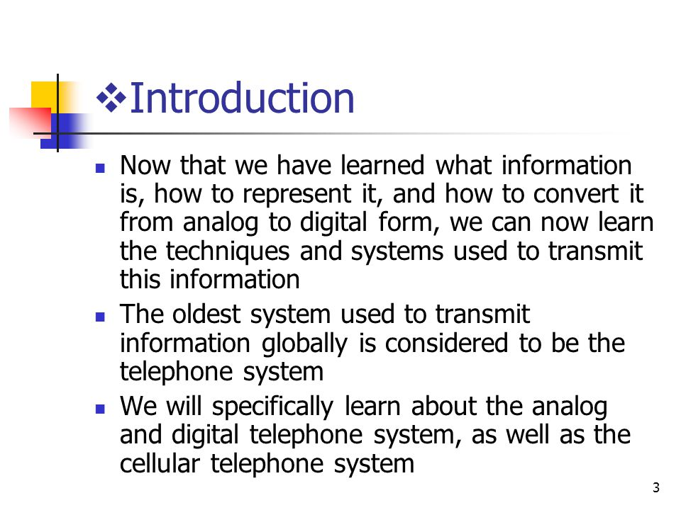 3 Introduction Now that we have learned what information is, how to represent it, and how to convert it from analog to digital form, we can now learn the techniques and systems used to transmit this information The oldest system used to transmit information globally is considered to be the telephone system We will specifically learn about the analog and digital telephone system, as well as the cellular telephone system