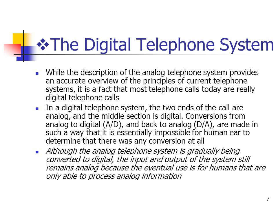 7 The Digital Telephone System While the description of the analog telephone system provides an accurate overview of the principles of current telephone systems, it is a fact that most telephone calls today are really digital telephone calls In a digital telephone system, the two ends of the call are analog, and the middle section is digital.