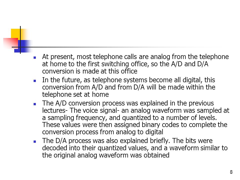 8 At present, most telephone calls are analog from the telephone at home to the first switching office, so the A/D and D/A conversion is made at this office In the future, as telephone systems become all digital, this conversion from A/D and from D/A will be made within the telephone set at home The A/D conversion process was explained in the previous lectures- The voice signal- an analog waveform was sampled at a sampling frequency, and quantized to a number of levels.