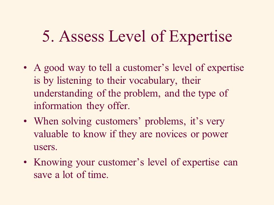 4. Assess Emotional State A Customer might have worked a long time to solve a problem and might be quite frustrated by the time he or she calls you. A