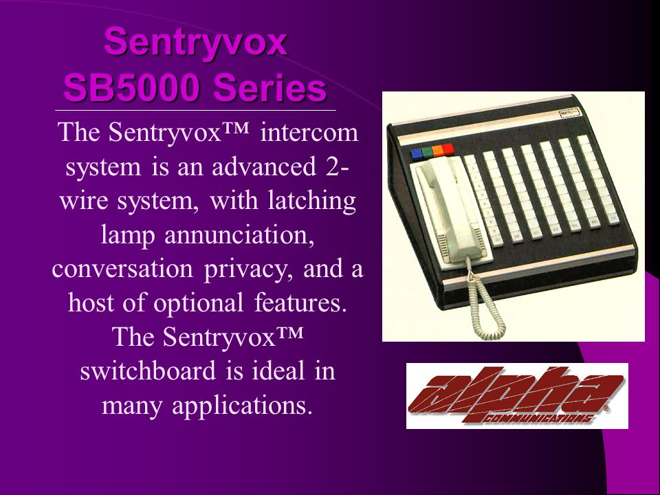 Sentryvox SB5000 Series The Sentryvox intercom system is an advanced 2- wire system, with latching lamp annunciation, conversation privacy, and a host of optional features.