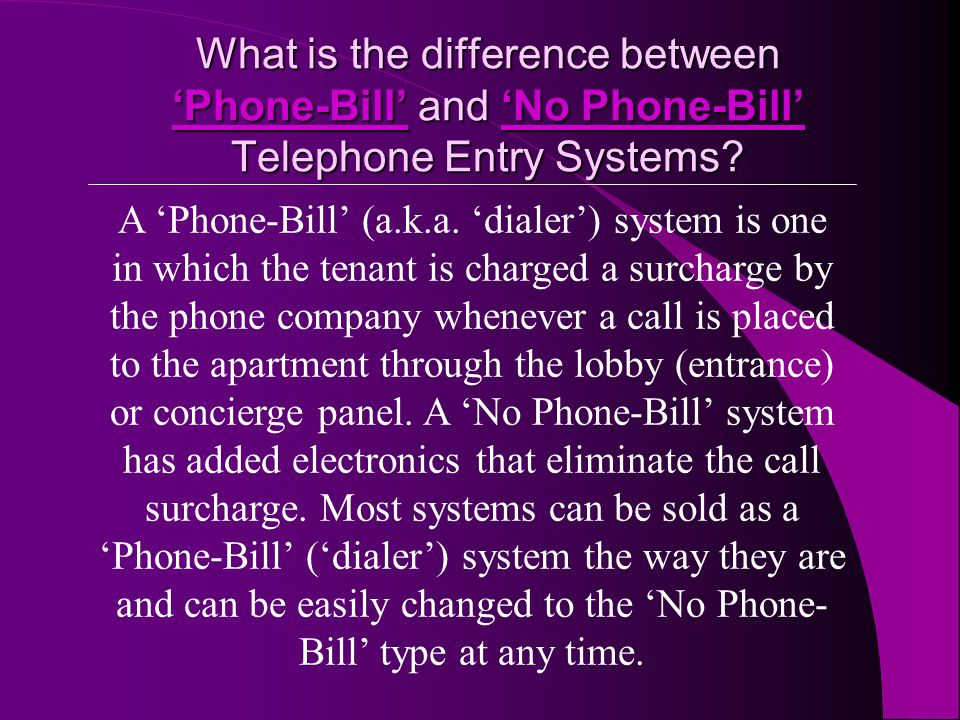 A Phone-Bill (a.k.a. dialer) system is one in which the tenant is charged a surcharge by the phone company whenever a call is placed to the apartment