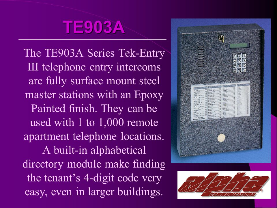 TE903A The TE903A Series Tek-Entry III telephone entry intercoms are fully surface mount steel master stations with an Epoxy Painted finish.