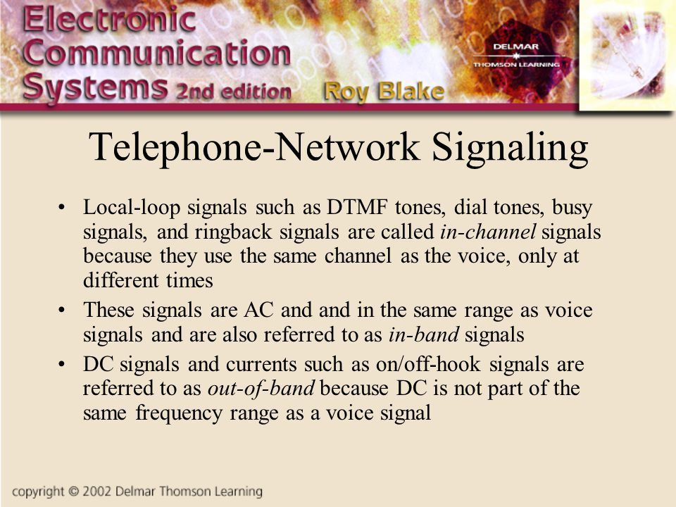 Telephone-Network Signaling Local-loop signals such as DTMF tones, dial tones, busy signals, and ringback signals are called in-channel signals becaus