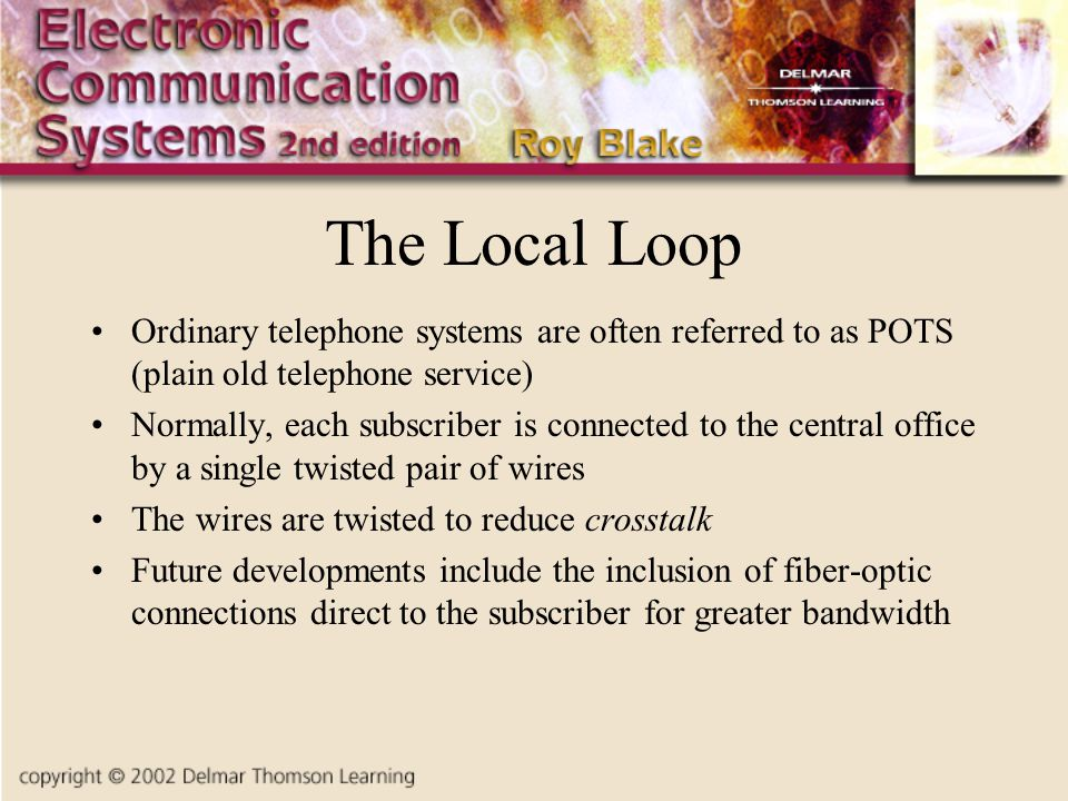 The Local Loop Ordinary telephone systems are often referred to as POTS (plain old telephone service) Normally, each subscriber is connected to the ce