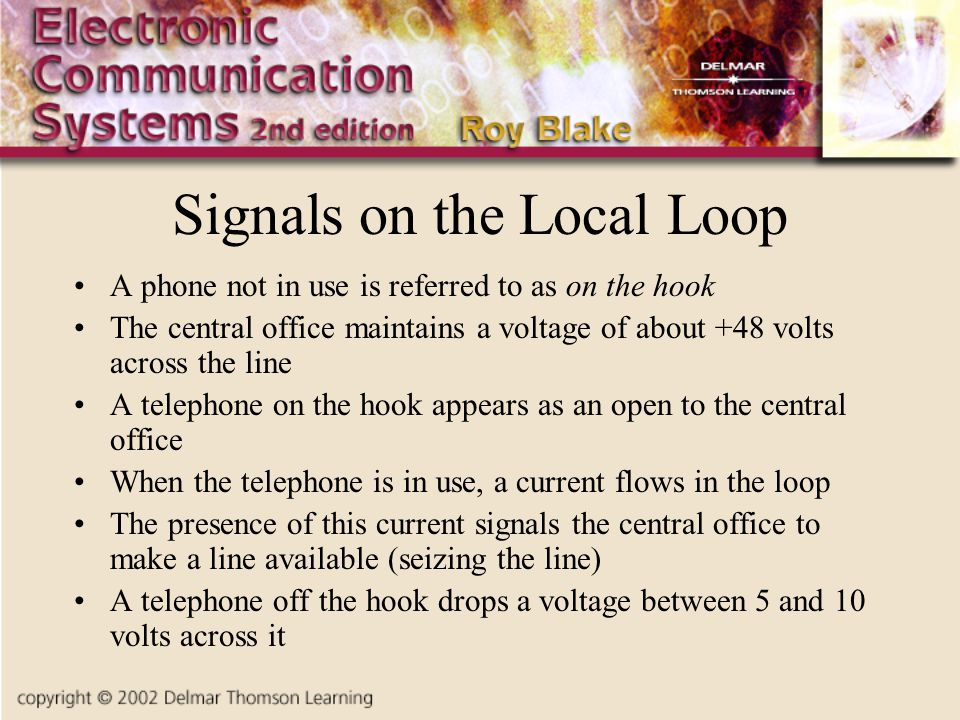 Signals on the Local Loop A phone not in use is referred to as on the hook The central office maintains a voltage of about +48 volts across the line A