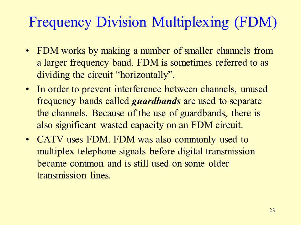 29 Frequency Division Multiplexing (FDM) FDM works by making a number of smaller channels from a larger frequency band. FDM is sometimes referred to a