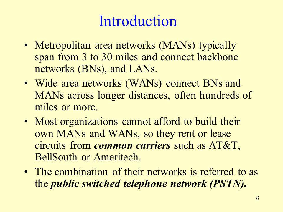 6 Metropolitan area networks (MANs) typically span from 3 to 30 miles and connect backbone networks (BNs), and LANs. Wide area networks (WANs) connect