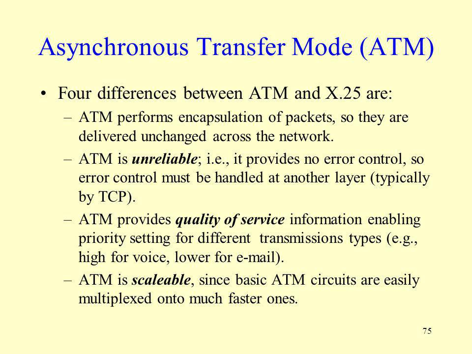 75 Asynchronous Transfer Mode (ATM) Four differences between ATM and X.25 are: –ATM performs encapsulation of packets, so they are delivered unchanged