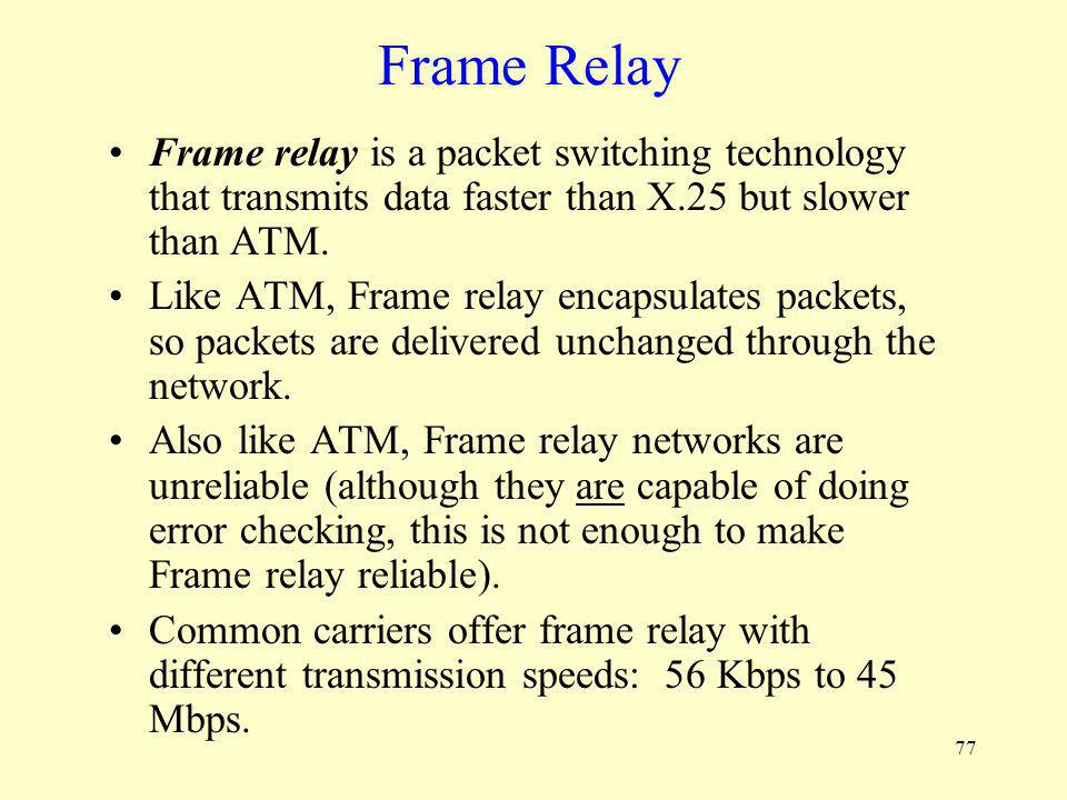 77 Frame Relay Frame relay is a packet switching technology that transmits data faster than X.25 but slower than ATM. Like ATM, Frame relay encapsulat