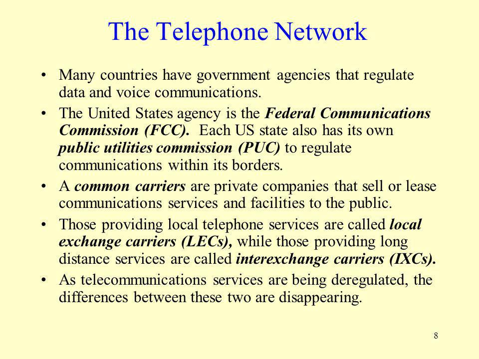 8 The Telephone Network Many countries have government agencies that regulate data and voice communications. The United States agency is the Federal C