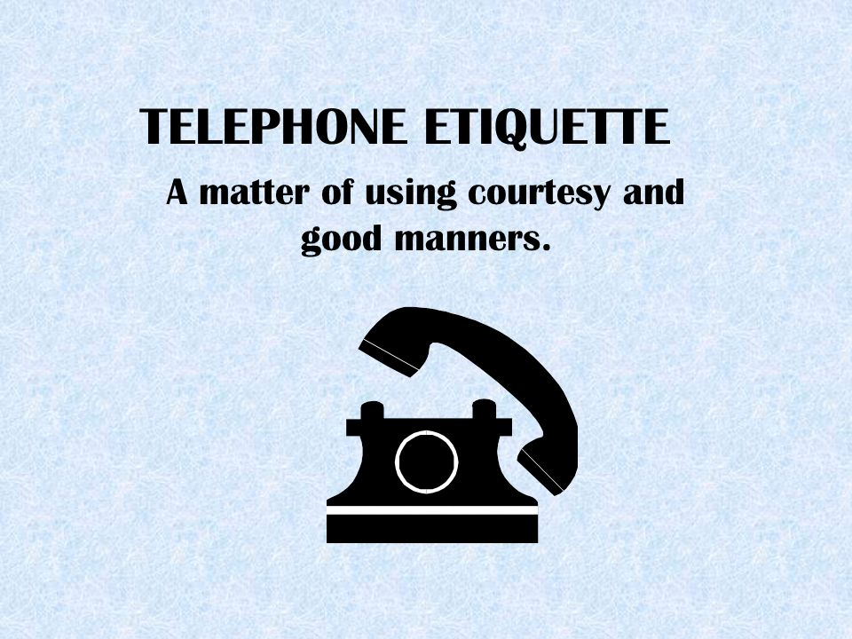 TELEPHONE ETIQUETTE A matter of using courtesy and good manners.