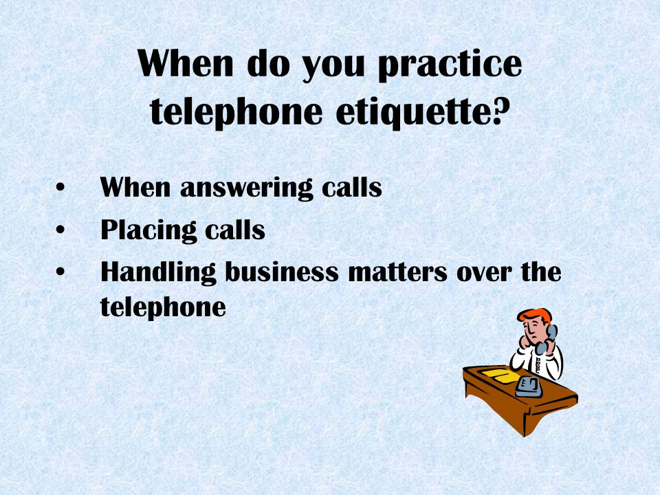 When do you practice telephone etiquette? When answering calls Placing calls Handling business matters over the telephone