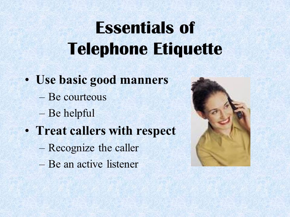 Essentials of Telephone Etiquette Use basic good manners –Be courteous –Be helpful Treat callers with respect –Recognize the caller –Be an active list