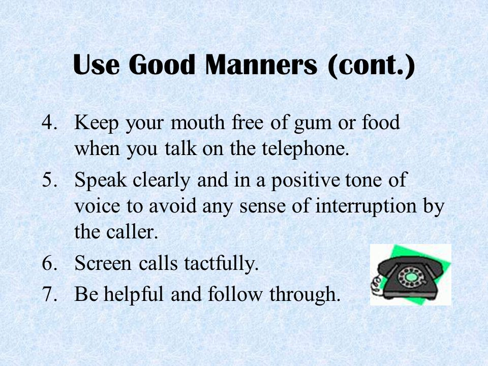 Use Good Manners (cont.) 4.Keep your mouth free of gum or food when you talk on the telephone. 5.Speak clearly and in a positive tone of voice to avoi