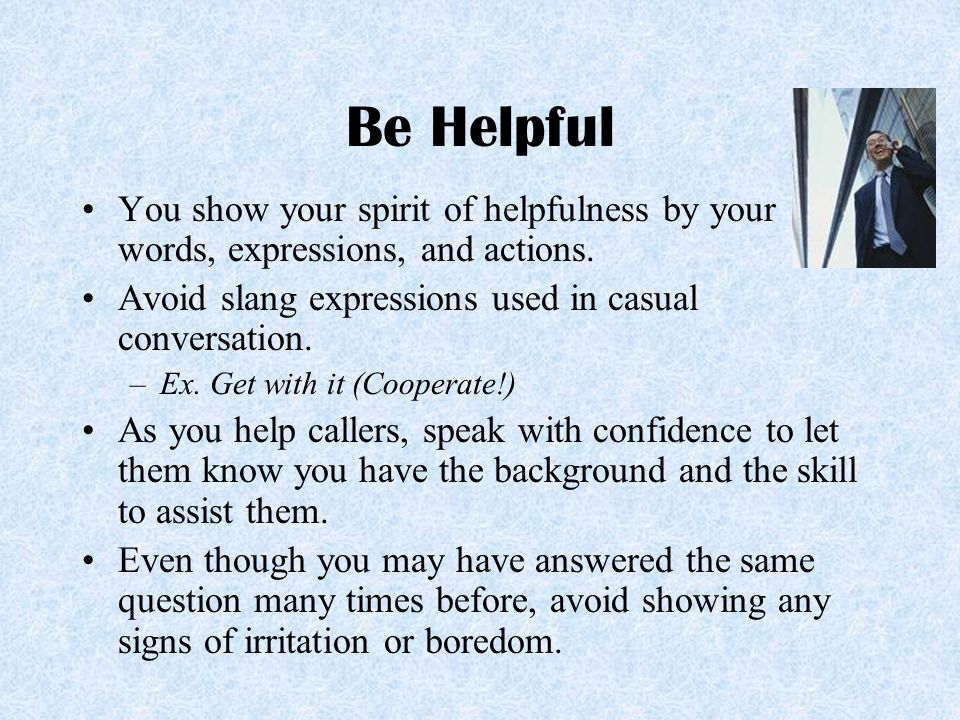 Be Helpful You show your spirit of helpfulness by your words, expressions, and actions. Avoid slang expressions used in casual conversation. –Ex. Get