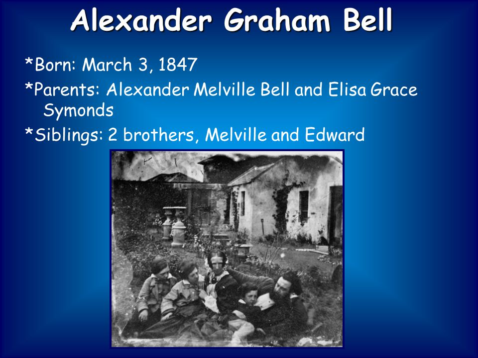 *Born: March 3, 1847 *Parents: Alexander Melville Bell and Elisa Grace Symonds *Siblings: 2 brothers, Melville and Edward Alexander Graham Bell