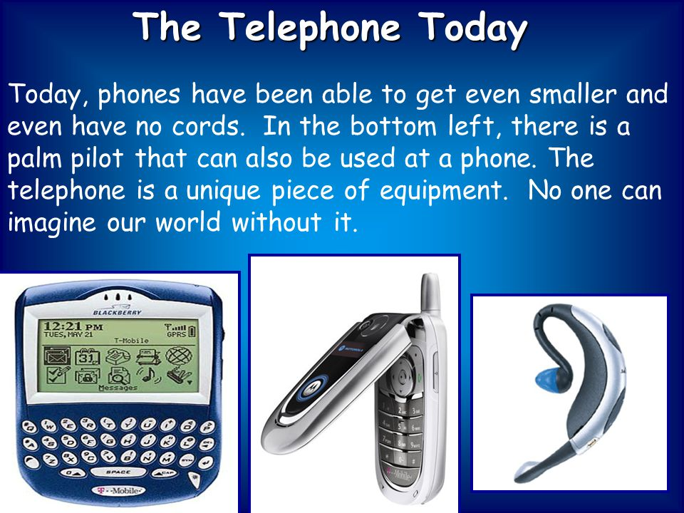 The Telephone Today Today, phones have been able to get even smaller and even have no cords.