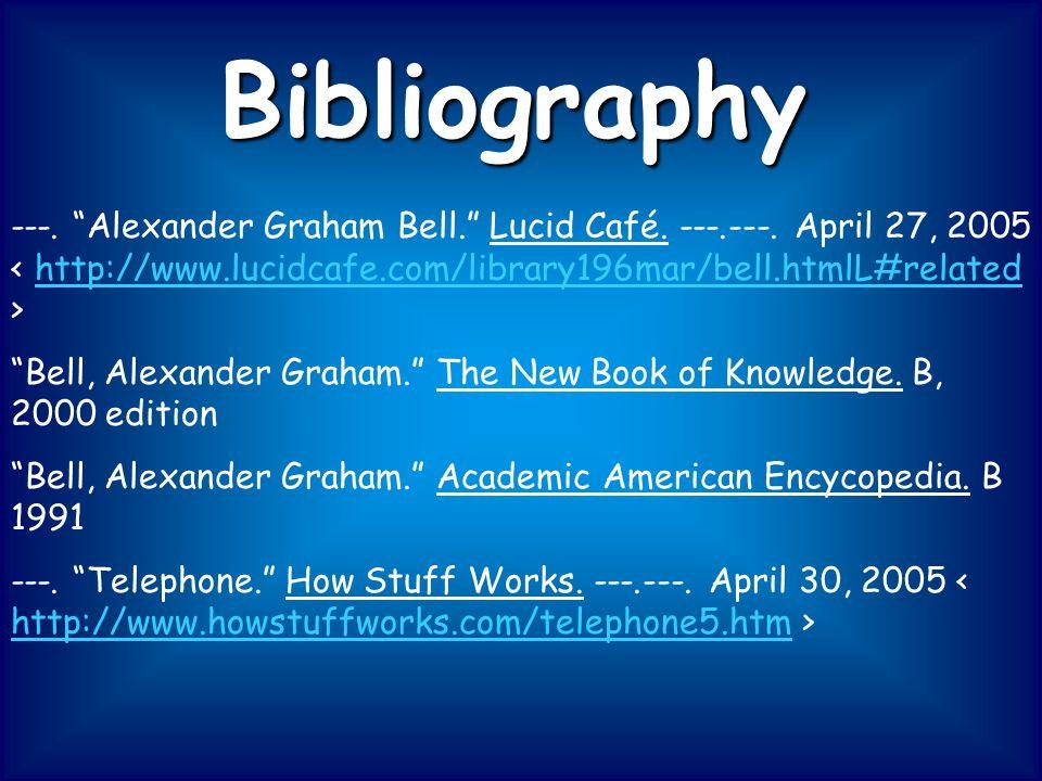 Bibliography ---. Alexander Graham Bell. Lucid Café. ---.---. April 27, 2005 Bell, Alexander Graham. The New Book of Knowledge. B, 2000 edition Bell,