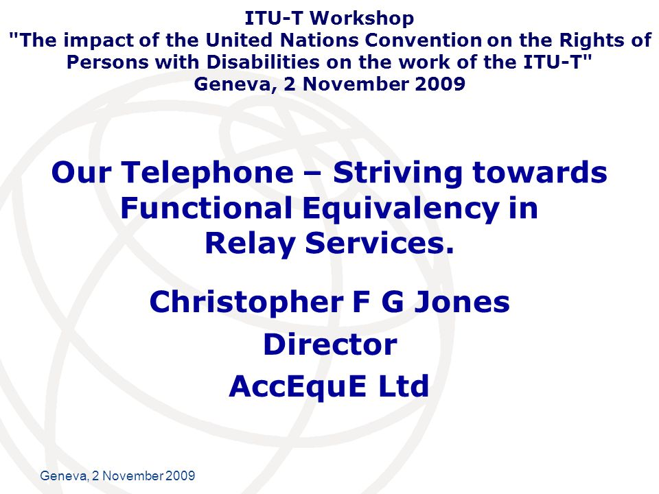 International Telecommunication Union Our Telephone Call Deaf sign language users, deaf with speech, deafened, deaf blind and hard of hearing people have a basic human right to access the telephone in the MOST functional equivalent way as possible.