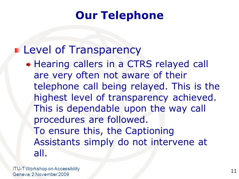 International Telecommunication Union Our Telephone Level of Transparency Hearing callers in a CTRS relayed call are very often not aware of their telephone call being relayed.
