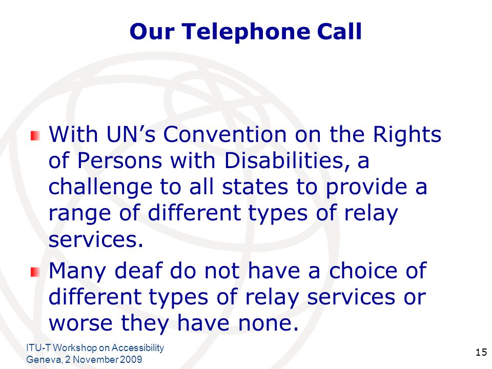 International Telecommunication Union Our Telephone Call With UNs Convention on the Rights of Persons with Disabilities, a challenge to all states to provide a range of different types of relay services.