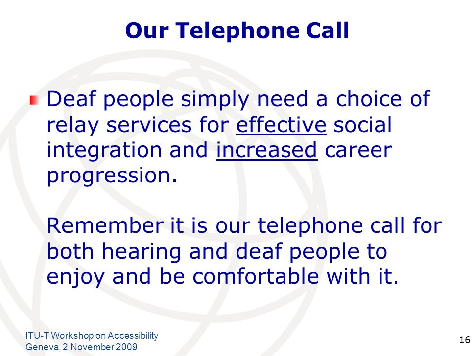 International Telecommunication Union Our Telephone Call More importantly at NO cost to the user whether deaf or hearing other than the cost of a standard telephone call.