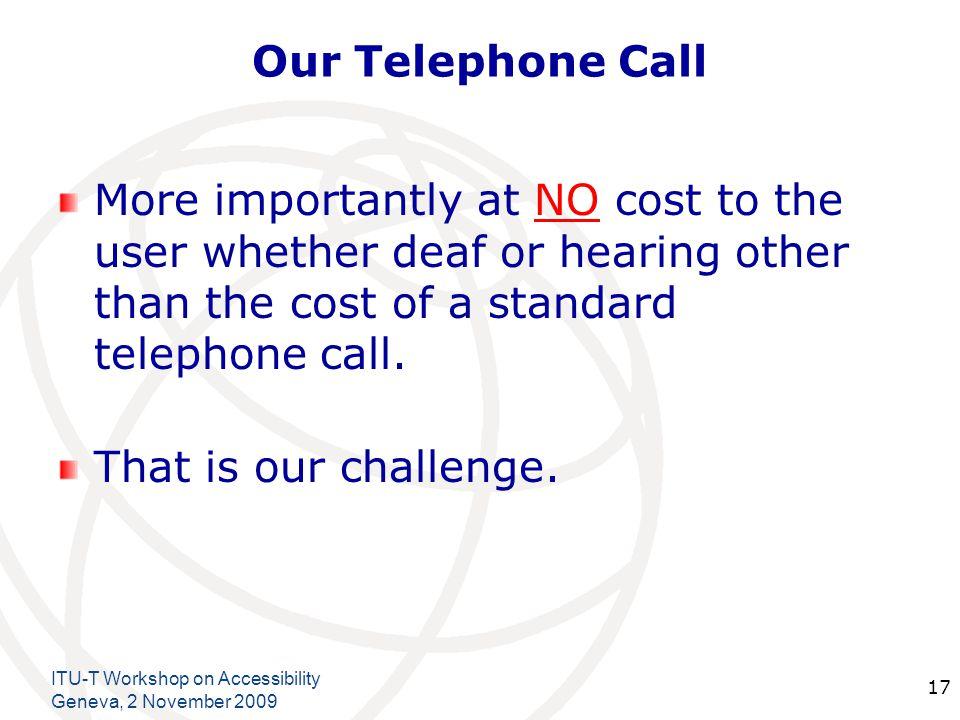 International Telecommunication Union Our Telephone Call Thank you Christopher FG Jones Director – Acceque Ltd Email:- acceque@btinternet.comacceque@btinternet.com christopherfg.jones@itu.int Tele:-+44 1908 694671 ITU-T Workshop on Accessibility Geneva, 2 November 2009 18