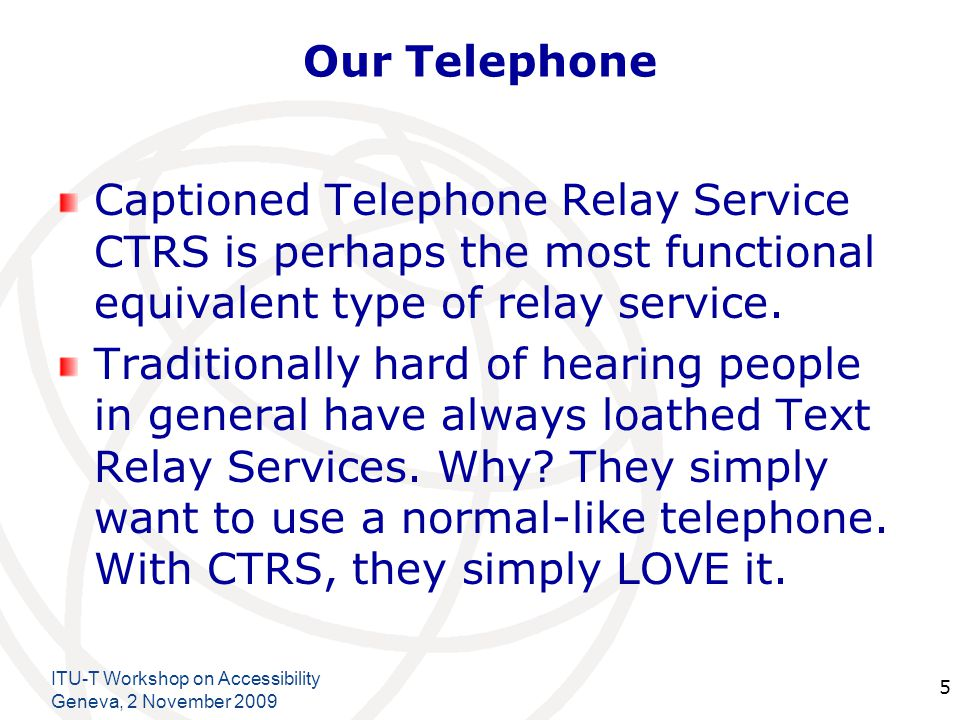 International Telecommunication Union Our Telephone Captioned Telephone Relay Service CTRS is perhaps the most functional equivalent type of relay service.