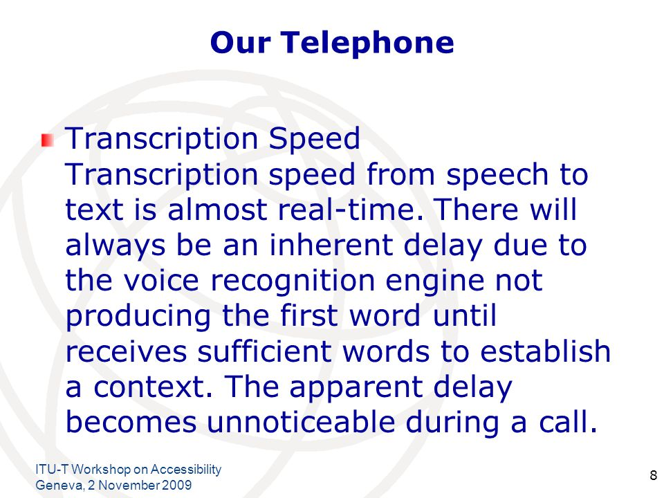 International Telecommunication Union Our Telephone Transcription Speed Transcription speed from speech to text is almost real-time. There will always
