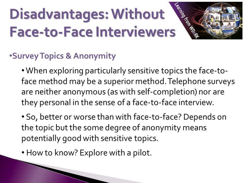 Survey Topics & Anonymity When exploring particularly sensitive topics the face-to- face method may be a superior method. Telephone surveys are neithe