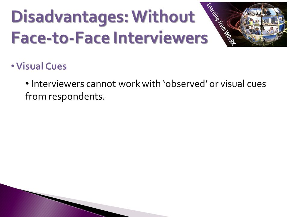 Visual Cues Interviewers cannot work with observed or visual cues from respondents. Disadvantages: Without Face-to-Face Interviewers