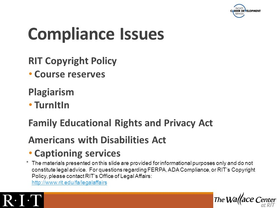 Compliance Issues RIT Copyright Policy Course reserves Plagiarism TurnItIn Family Educational Rights and Privacy Act Americans with Disabilities Act Captioning services *The materials presented on this slide are provided for informational purposes only and do not constitute legal advice.