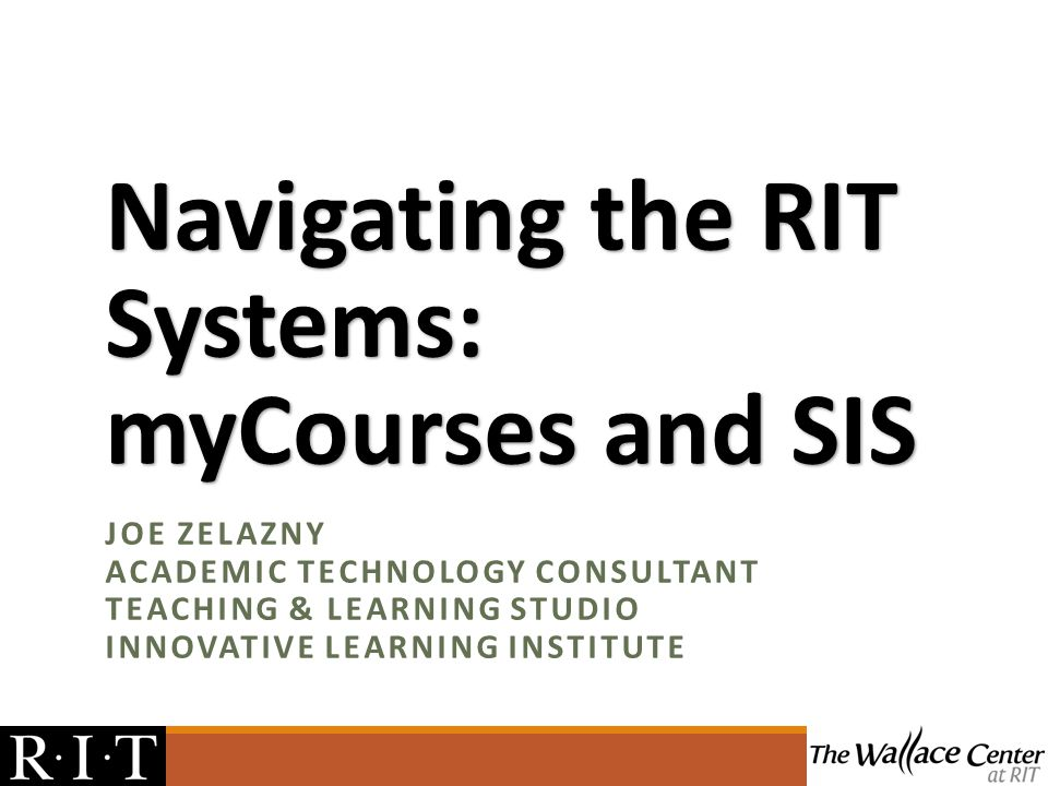 Navigating the RIT Systems: myCourses and SIS JOE ZELAZNY ACADEMIC TECHNOLOGY CONSULTANT TEACHING & LEARNING STUDIO INNOVATIVE LEARNING INSTITUTE