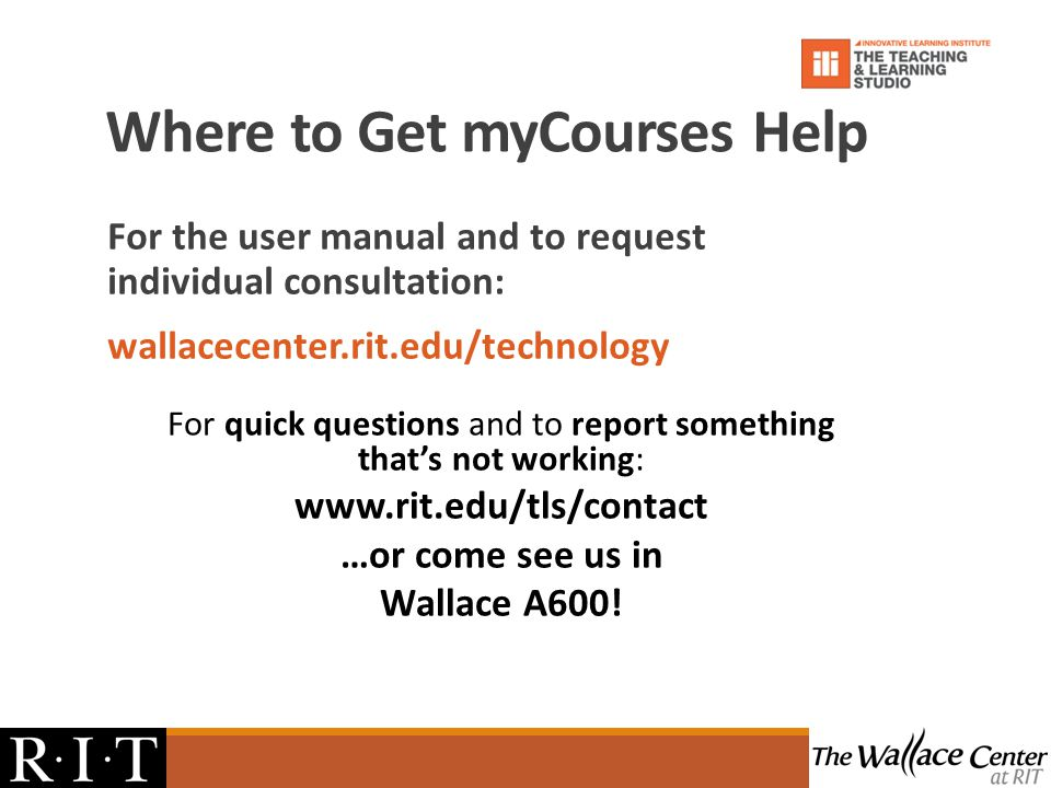 Where to Get myCourses Help For the user manual and to request individual consultation: wallacecenter.rit.edu/technology For quick questions and to report something thats not working: www.rit.edu/tls/contact …or come see us in Wallace A600!
