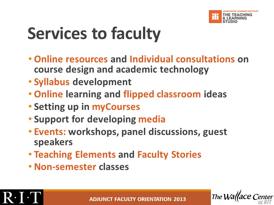 Services to faculty Online resources and Individual consultations on course design and academic technology Syllabus development Online learning and flipped classroom ideas Setting up in myCourses Support for developing media Events: workshops, panel discussions, guest speakers Teaching Elements and Faculty Stories Non-semester classes ADJUNCT FACULTY ORIENTATION 2013