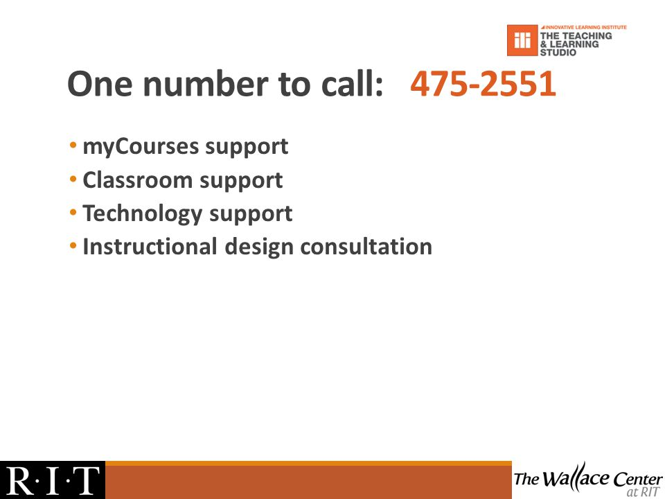 One number to call: 475-2551 myCourses support Classroom support Technology support Instructional design consultation